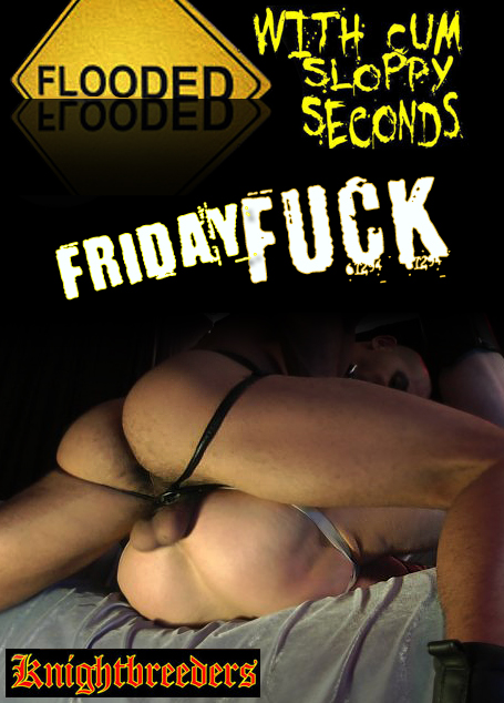 Friday Fuck - Flooded With Cum Sloppy Seconds